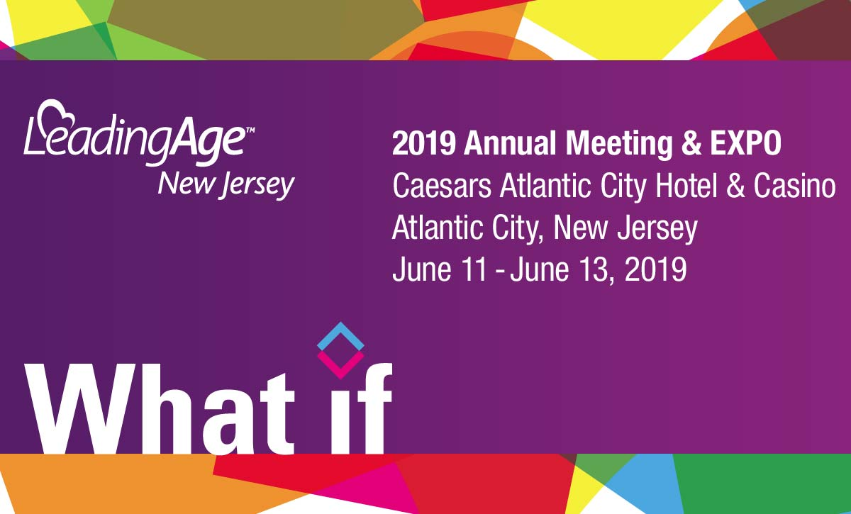 LeadingAge New Jersey * 2019 Annual Meeting & EXPO * Caesars Atlantic City Hotel & Casino * Atlantic City, New Jersey * June 11 to 13, 2019